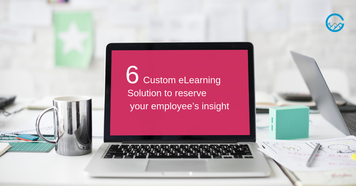 Custom eLearning Solution to reserve your employee's insigh